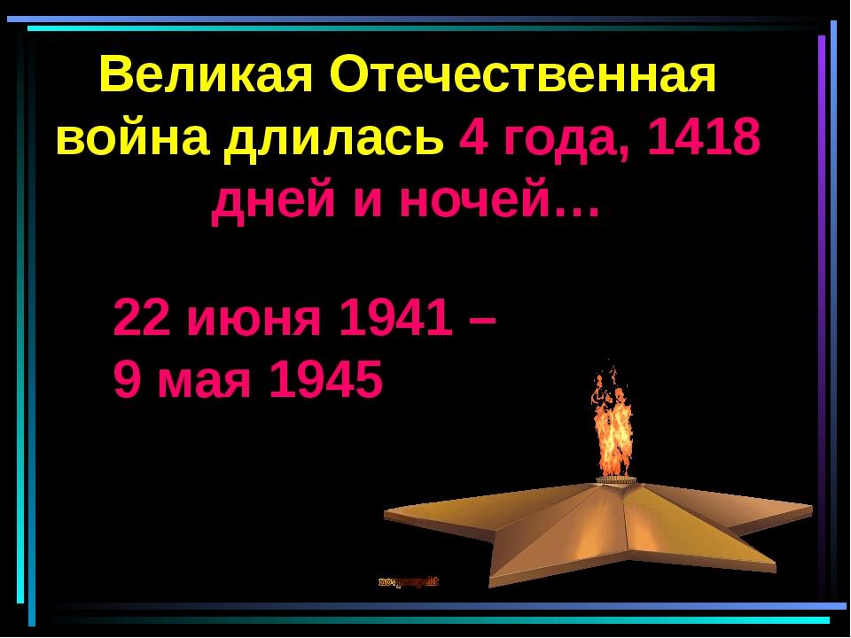 Великая Отечественная война длилась 4 года, 1418 дней и ночей… 22 июня 1941 –...