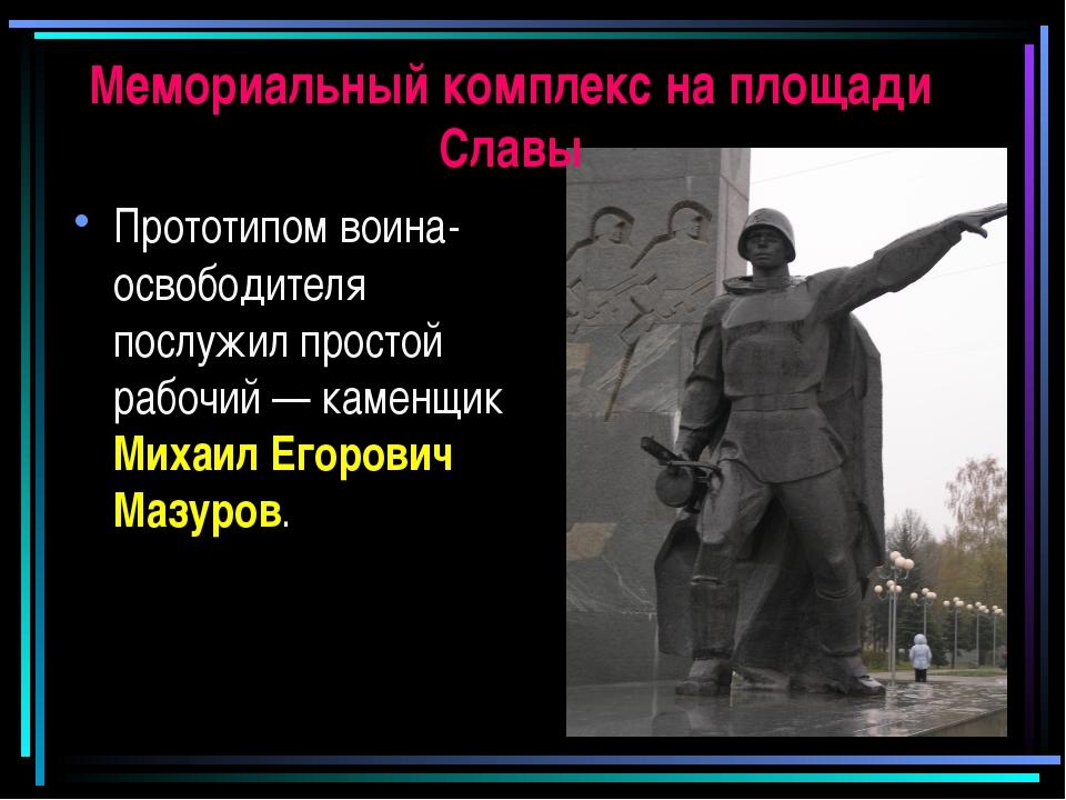 Мемориальный комплекс на площади Славы Прототипом воина-освободителя послужил...