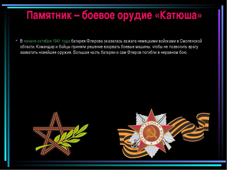 Памятник – боевое орудие «Катюша» В начале октября 1941 года батарея Флерова...
