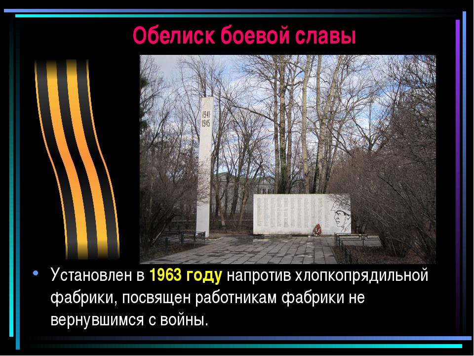 Обелиск боевой славы Установлен в1963 году напротив хлопкопрядильной фабрики...