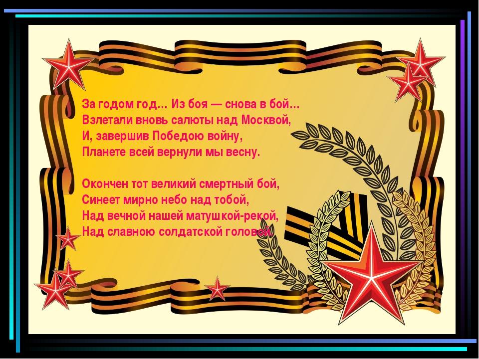 За годом год… Из боя — снова в бой… Взлетали вновь салюты над Москвой, И, зав...