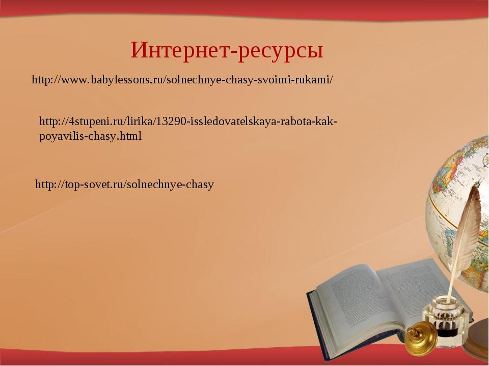 Интернет-ресурсы http://www.babylessons.ru/solnechnye-chasy-svoimi-rukami/ ht...