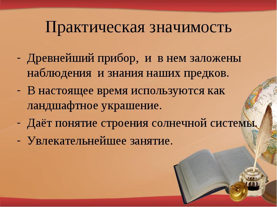 Практическая значимость Древнейший прибор, и в нем заложены наблюдения и знан...