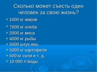 Сколько может съесть один человек за свою жизнь? 1000 кг жиров 7000 кг хлеба