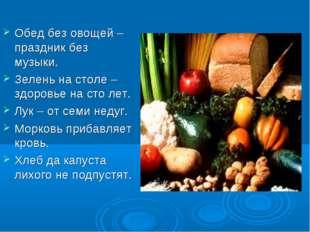 Обед без овощей – праздник без музыки. Зелень на столе – здоровье на сто лет.