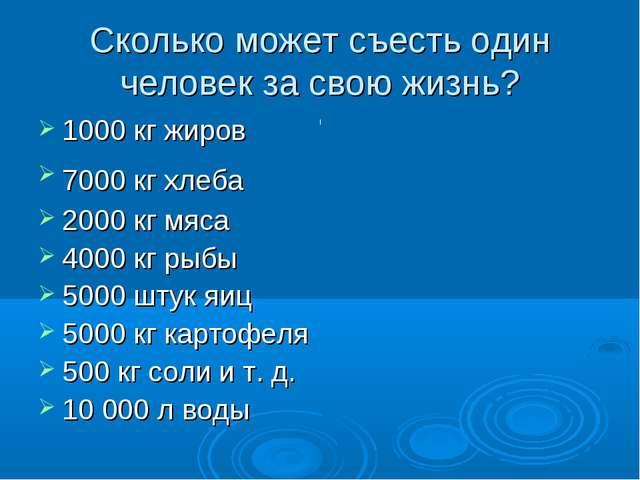 Сколько может съесть один человек за свою жизнь? 1000 кг жиров 7000 кг хлеба...
