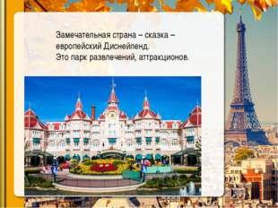 Замечательная страна – сказка – европейский Диснейленд. Это парк развлечений