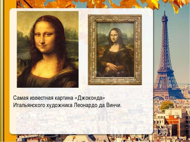 Самая известная картина «Джоконда» Итальянского художника Леонардо да Винчи.