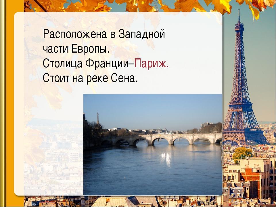 Расположена в Западной части Европы. Столица Франции–Париж. Стоит на реке Сена.