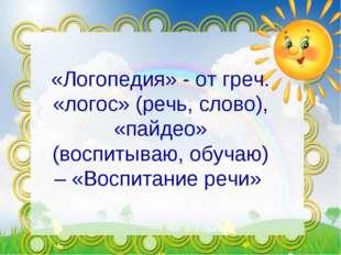 «Логопедия» - от греч. «логос» (речь, слово), «пайдео» (воспитываю, обучаю) –