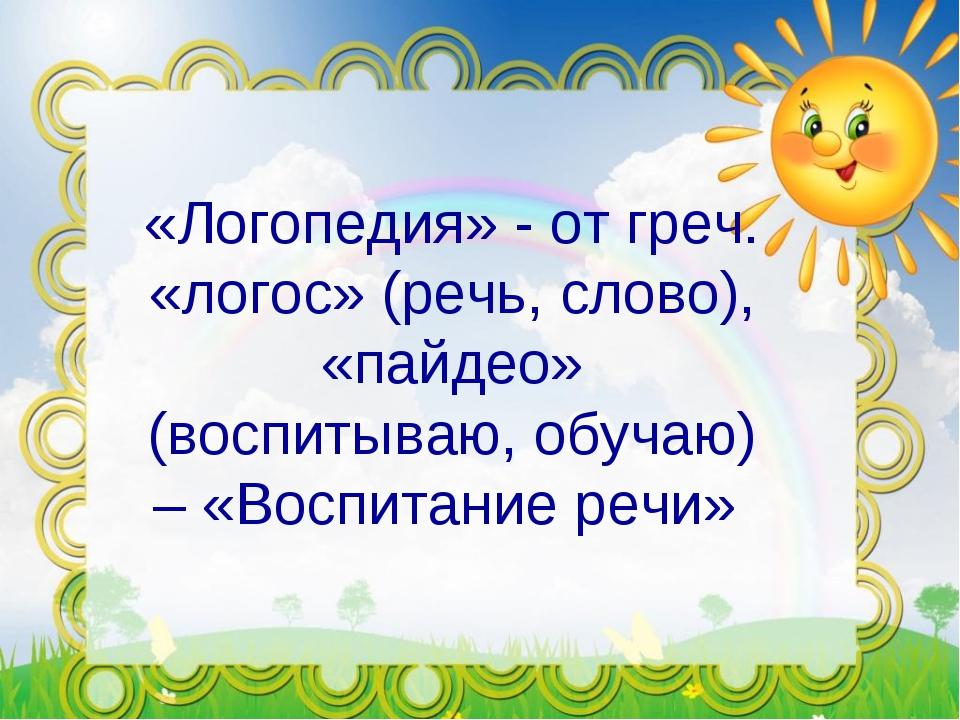 «Логопедия» - от греч. «логос» (речь, слово), «пайдео» (воспитываю, обучаю) –...