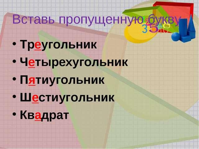 Вставь пропущенную букву Треугольник Четырехугольник Пятиугольник Шестиугольн...