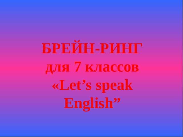 "БРЕЙН-РИНГ для 7 классов «Let's speak English"""
