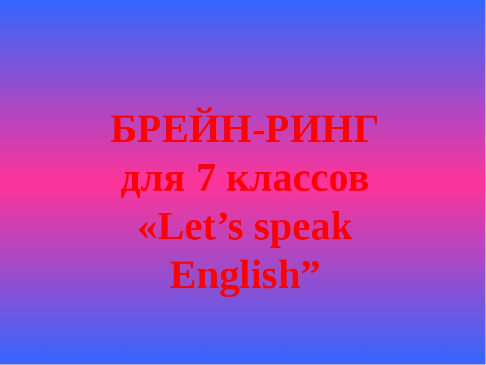 БРЕЙН-РИНГ для 7 классов «Let's speak English""