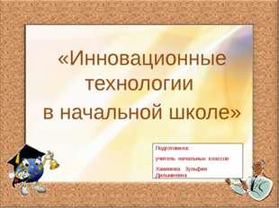 «Инновационные технологии в начальной школе» Подготовила: учитель начальных к