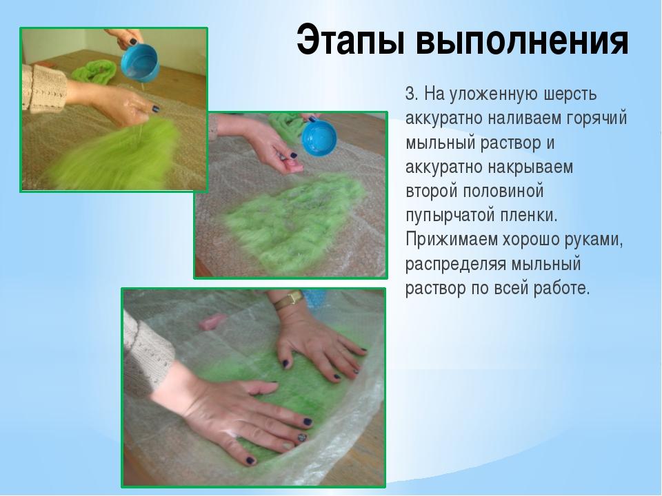 Этапы выполнения 3. На уложенную шерсть аккуратно наливаем горячий мыльный ра...