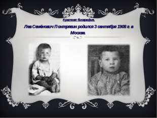 Краткая биография. Лев Семёнович Понтрягин родился 3 сентября 1908г.в Моск