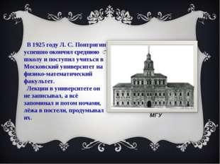 В 1925 году Л. С. Понтрягин успешно окончил среднюю школу и поступил учиться