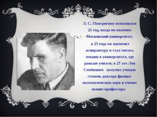 Л. С. Понтрягину исполнился 21 год, когда он окончил Московский университет;