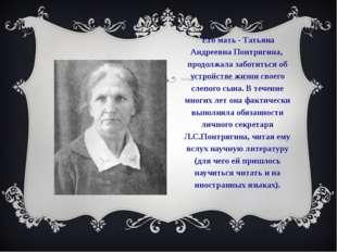 Его мать - Татьяна Андреевна Понтрягина, продолжала заботиться об устройстве
