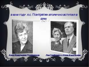 В 60-М ГОДУ Л.С. Понтрягин ВТОРИЧНО ВСТУПИЛ В БРАК Анна Игнатьевна Понтрягина