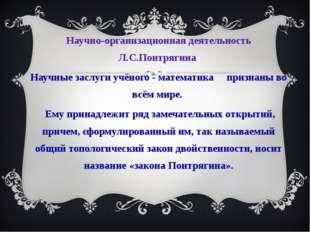 Научно-организационная деятельность Л.С.Понтрягина Научные заслуги учёного -