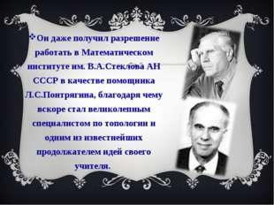 Он даже получил разрешение работать в Математическом институте им. В.А.Стекло