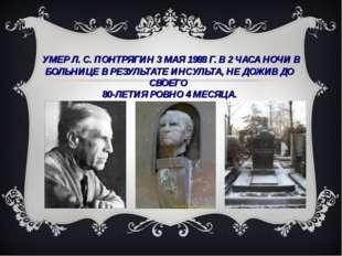 УМЕР Л.С.ПОНТРЯГИН 3 МАЯ 1988Г. В 2 ЧАСА НОЧИ В БОЛЬНИЦЕ В РЕЗУЛЬТАТЕ ИНС