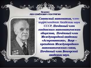 Введение ЛЕВ СЕМЁНОВИЧ ПОНТРЯГИН Советский математик, член-корреспондент Ака
