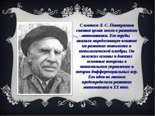 С именем Л. С. Понтрягина связана целая эпоха в развитии математики. Его труд