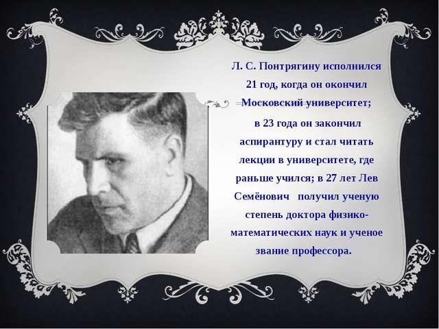 Л. С. Понтрягину исполнился 21 год, когда он окончил Московский университет;...