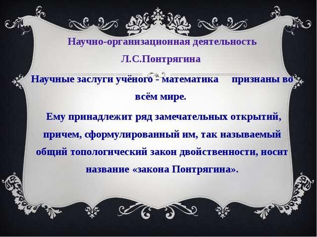Научно-организационная деятельность Л.С.Понтрягина Научные заслуги учёного -...