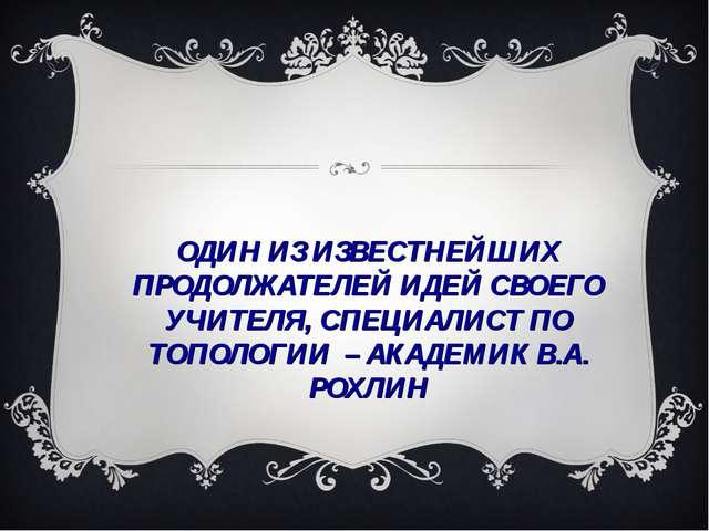 ОДИН ИЗ ИЗВЕСТНЕЙШИХ ПРОДОЛЖАТЕЛЕЙ ИДЕЙ СВОЕГО УЧИТЕЛЯ, СПЕЦИАЛИСТ ПО ТОПОЛОГ...