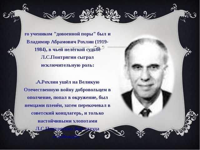 """Его учеником """"довоенной поры"""" был и Владимир Абрамович Рохлин (1919-1984), в..."""