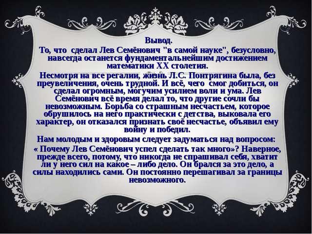 """Вывод. То, что сделал Лев Семёнович """"в самой науке"""", безусловно, навсегда ос..."""