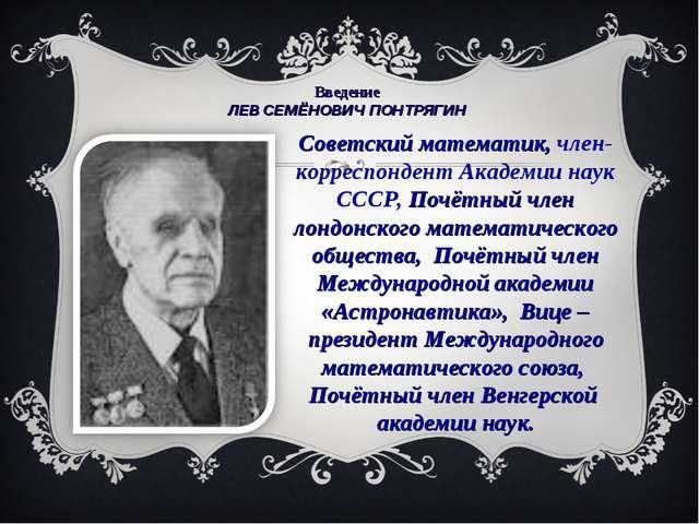 Введение ЛЕВ СЕМЁНОВИЧ ПОНТРЯГИН Советский математик, член-корреспондент Ака...