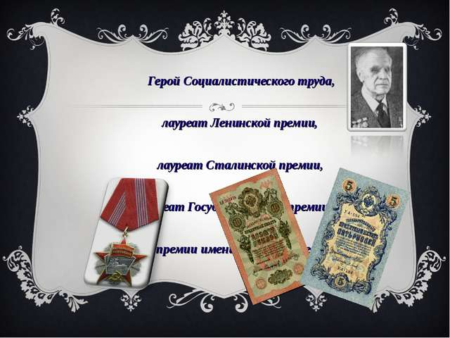 Герой Социалистического труда, лауреат Ленинской премии, лауреат Сталинской...