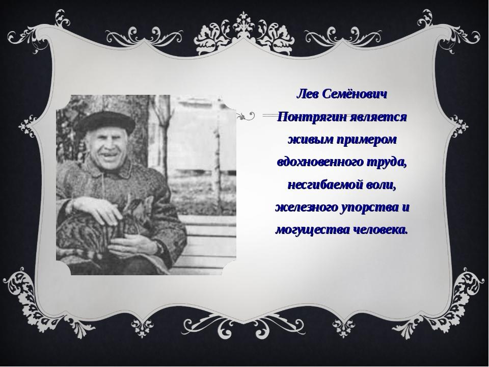 Лев Семёнович Понтрягин является живым примером вдохновенного труда, несгибае...