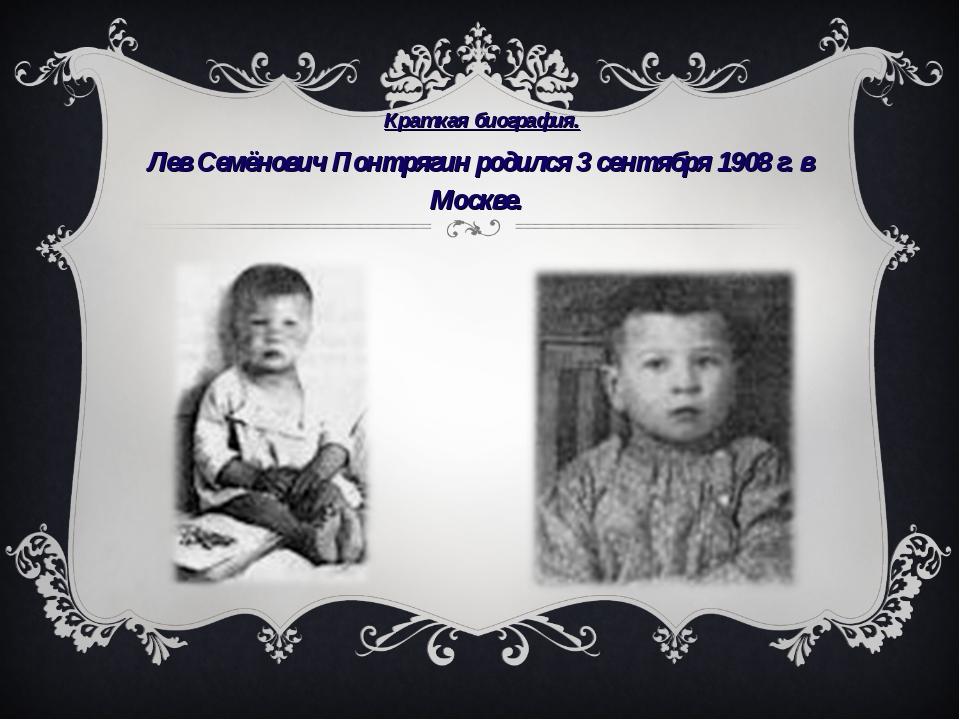 Краткая биография. Лев Семёнович Понтрягин родился 3 сентября 1908г.в Моск...