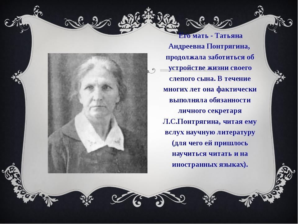 Его мать - Татьяна Андреевна Понтрягина, продолжала заботиться об устройстве...