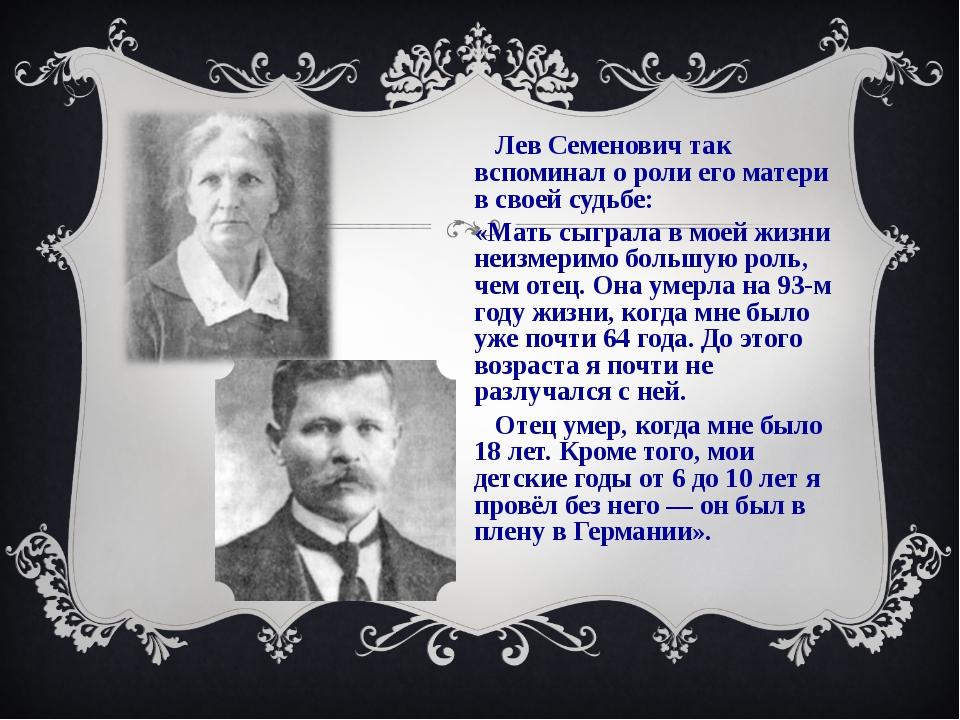 Лев Семенович так вспоминал о роли его матери в своей судьбе: «Мать сыграла...