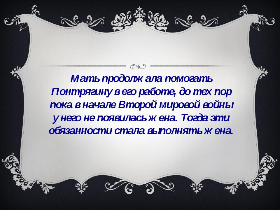 Мать продолжала помогать Понтрягину в его работе, до тех пор пока в начале Вт...
