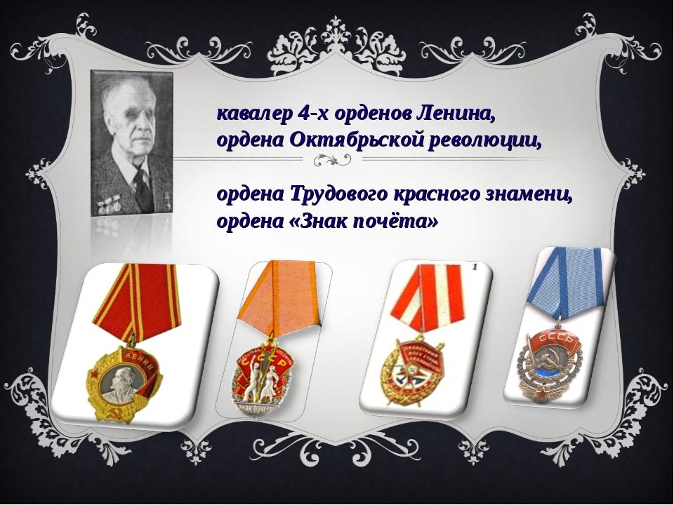 кавалер 4-х орденов Ленина, ордена Октябрьской революции, ордена Трудового кр...