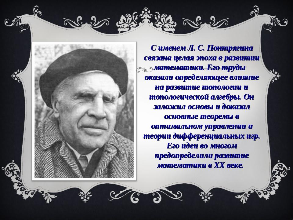 С именем Л. С. Понтрягина связана целая эпоха в развитии математики. Его труд...