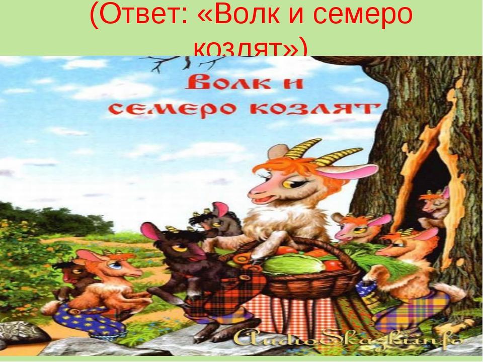 (Ответ: «Волк и семеро козлят»)