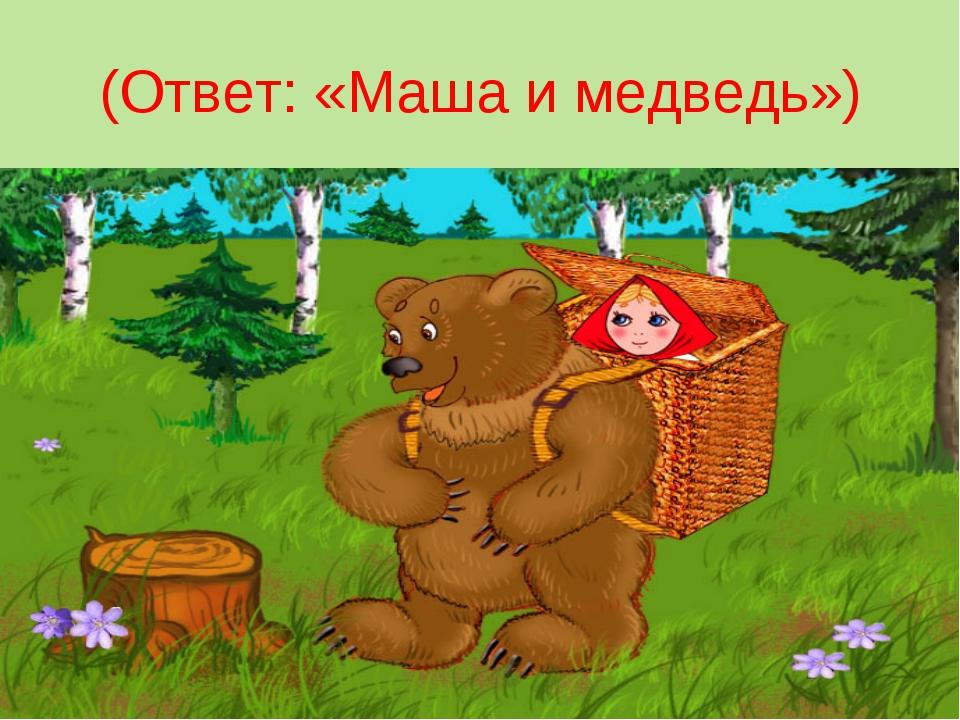 (Ответ: «Маша и медведь»)