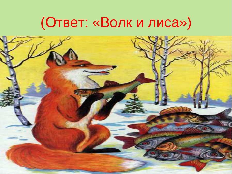 (Ответ: «Волк и лиса»)