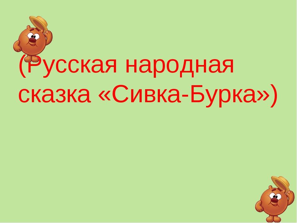 (Русская народная сказка «Сивка-Бурка»)