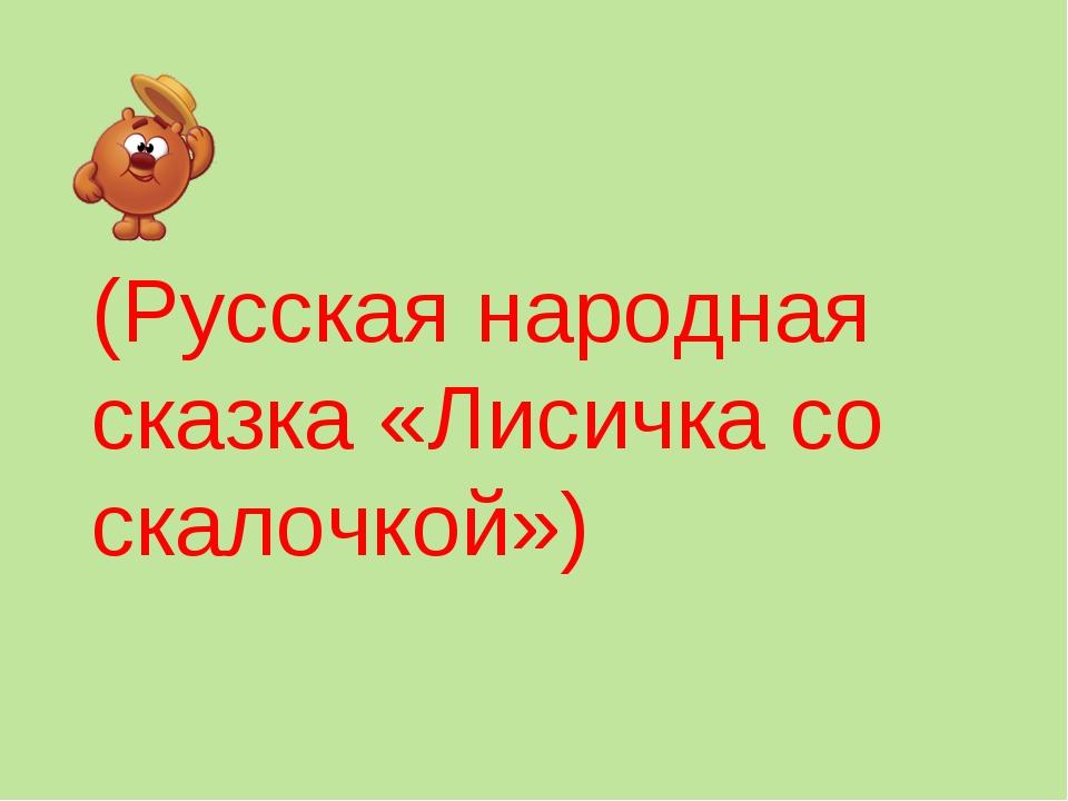 (Русская народная сказка «Лисичка со скалочкой»)