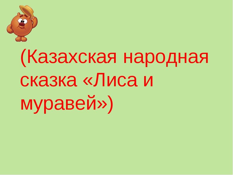 (Казахская народная сказка «Лиса и муравей»)